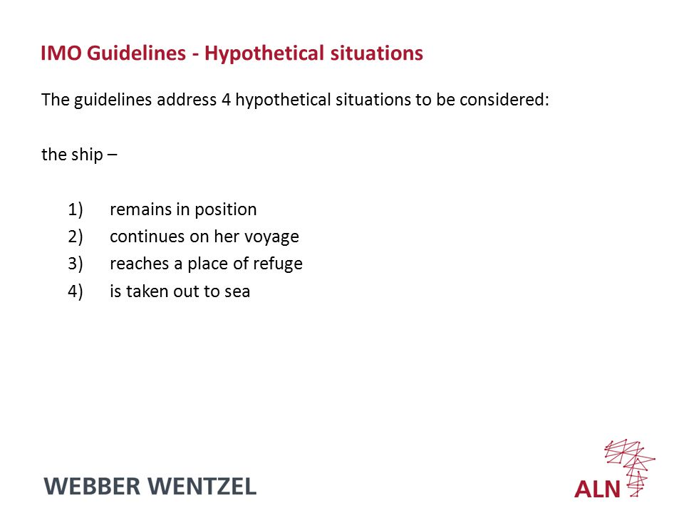 IMO Guidelines - Hypothetical situations The guidelines address 4 hypothetical situations to be considered: the ship – 1)remains in position 2)continues on her voyage 3)reaches a place of refuge 4)is taken out to sea