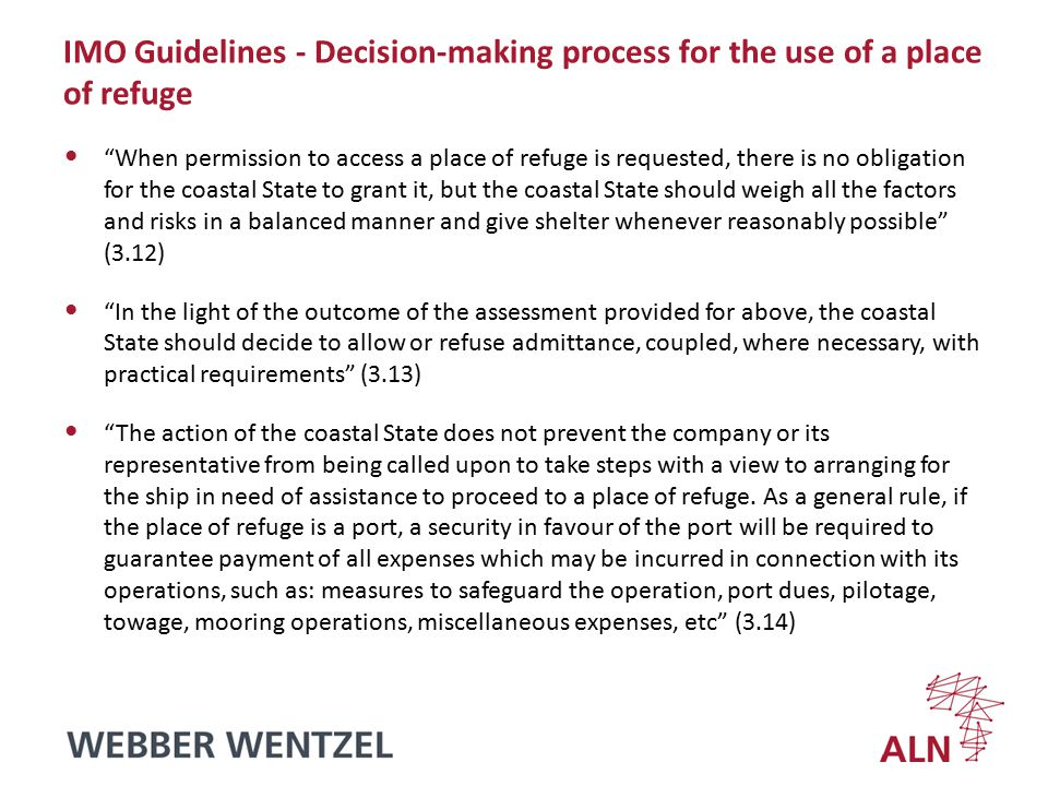 IMO Guidelines - Decision-making process for the use of a place of refuge When permission to access a place of refuge is requested, there is no obligation for the coastal State to grant it, but the coastal State should weigh all the factors and risks in a balanced manner and give shelter whenever reasonably possible (3.12) In the light of the outcome of the assessment provided for above, the coastal State should decide to allow or refuse admittance, coupled, where necessary, with practical requirements (3.13) The action of the coastal State does not prevent the company or its representative from being called upon to take steps with a view to arranging for the ship in need of assistance to proceed to a place of refuge.