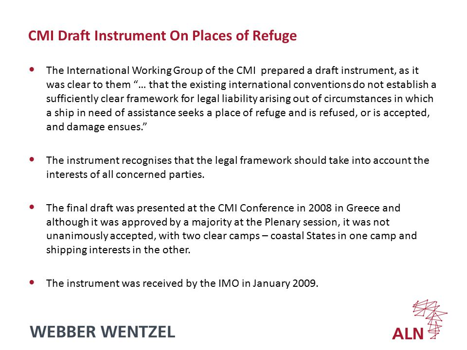 CMI Draft Instrument On Places of Refuge The International Working Group of the CMI prepared a draft instrument, as it was clear to them … that the existing international conventions do not establish a sufficiently clear framework for legal liability arising out of circumstances in which a ship in need of assistance seeks a place of refuge and is refused, or is accepted, and damage ensues. The instrument recognises that the legal framework should take into account the interests of all concerned parties.