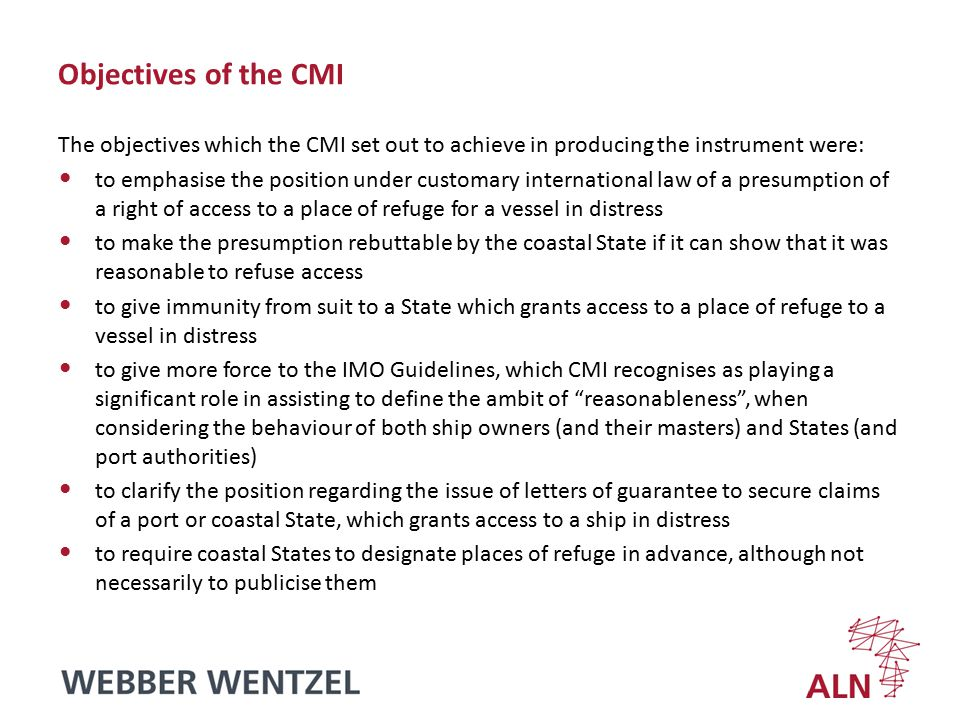 Objectives of the CMI The objectives which the CMI set out to achieve in producing the instrument were: to emphasise the position under customary international law of a presumption of a right of access to a place of refuge for a vessel in distress to make the presumption rebuttable by the coastal State if it can show that it was reasonable to refuse access to give immunity from suit to a State which grants access to a place of refuge to a vessel in distress to give more force to the IMO Guidelines, which CMI recognises as playing a significant role in assisting to define the ambit of reasonableness , when considering the behaviour of both ship owners (and their masters) and States (and port authorities) to clarify the position regarding the issue of letters of guarantee to secure claims of a port or coastal State, which grants access to a ship in distress to require coastal States to designate places of refuge in advance, although not necessarily to publicise them
