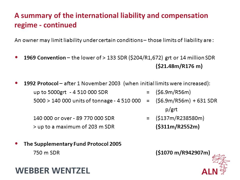 A summary of the international liability and compensation regime - continued An owner may limit liability under certain conditions – those limits of liability are : 1969 Convention – the lower of > 133 SDR ($204/R1,672) grt or 14 million SDR ($21.48m/R176 m) 1992 Protocol – after 1 November 2003 (when initial limits were increased): up to 5000grt - 4 510 000 SDR = ($6.9m/R56m) 5000 > 140 000 units of tonnage - 4 510 000 = ($6.9m/R56m) + 631 SDR p/grt 140 000 or over - 89 770 000 SDR = ($137m/R238580m) > up to a maximum of 203 m SDR ($311m/R2552m) The Supplementary Fund Protocol 2005 750 m SDR ($1070 m/R942907m)