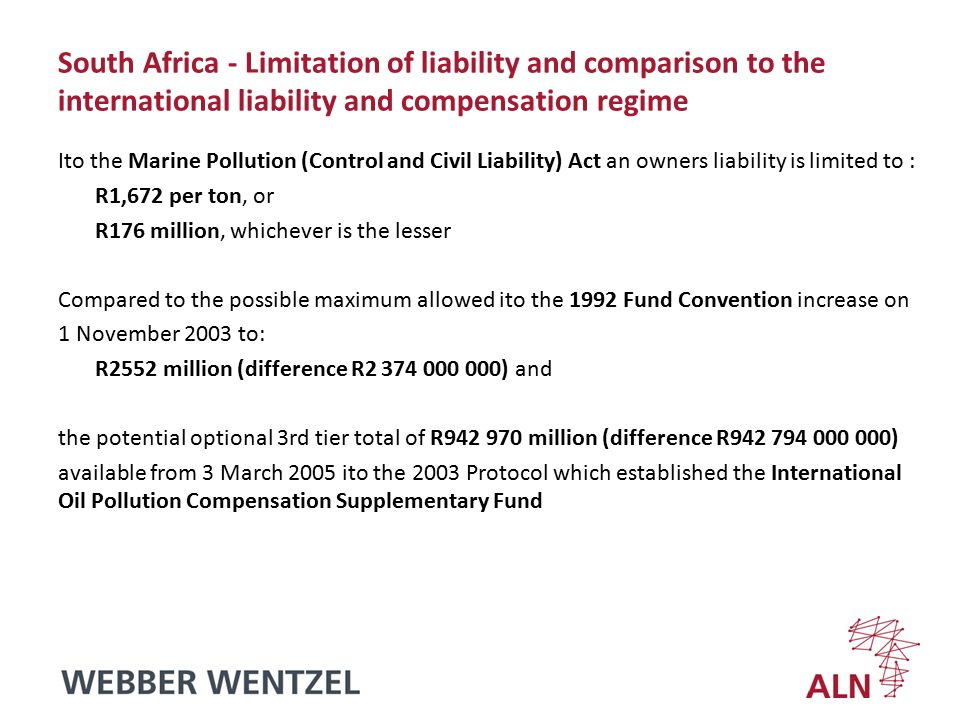 South Africa - liability of different parties - a summary Vessel owner's limitation is determined ito the Marine Pollution (Control and Civil Liability) Act – +R1,672 per ton or +R176 million, whichever is the lesser Merchant Shipping Act extends liability to a charterer, manager, operator or person in possession of the vessel who may, provided they satisfy the requirements to limit (1957 Brussels Convention), limit to – +R600 per gross ton (gross less accommodation space) Cargo owner - unlimited liability