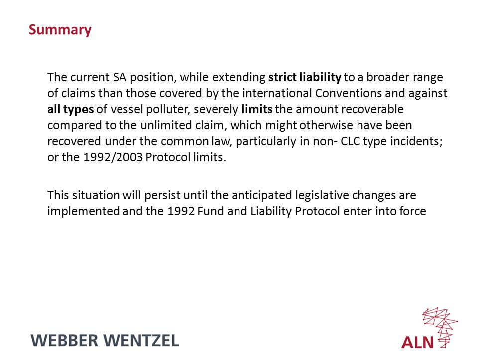 Summary The current SA position, while extending strict liability to a broader range of claims than those covered by the international Conventions and against all types of vessel polluter, severely limits the amount recoverable compared to the unlimited claim, which might otherwise have been recovered under the common law, particularly in non- CLC type incidents; or the 1992/2003 Protocol limits.