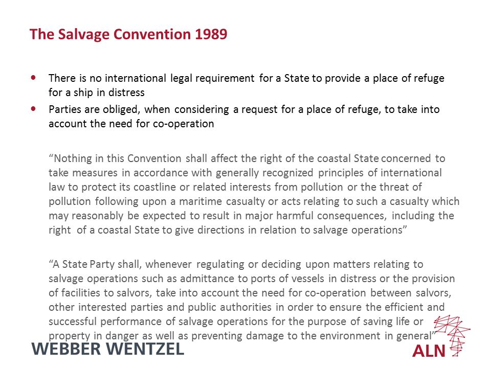 The Salvage Convention 1989 There is no international legal requirement for a State to provide a place of refuge for a ship in distress Parties are obliged, when considering a request for a place of refuge, to take into account the need for co-operation Nothing in this Convention shall affect the right of the coastal State concerned to take measures in accordance with generally recognized principles of international law to protect its coastline or related interests from pollution or the threat of pollution following upon a maritime casualty or acts relating to such a casualty which may reasonably be expected to result in major harmful consequences, including the right of a coastal State to give directions in relation to salvage operations A State Party shall, whenever regulating or deciding upon matters relating to salvage operations such as admittance to ports of vessels in distress or the provision of facilities to salvors, take into account the need for co-operation between salvors, other interested parties and public authorities in order to ensure the efficient and successful performance of salvage operations for the purpose of saving life or property in danger as well as preventing damage to the environment in general