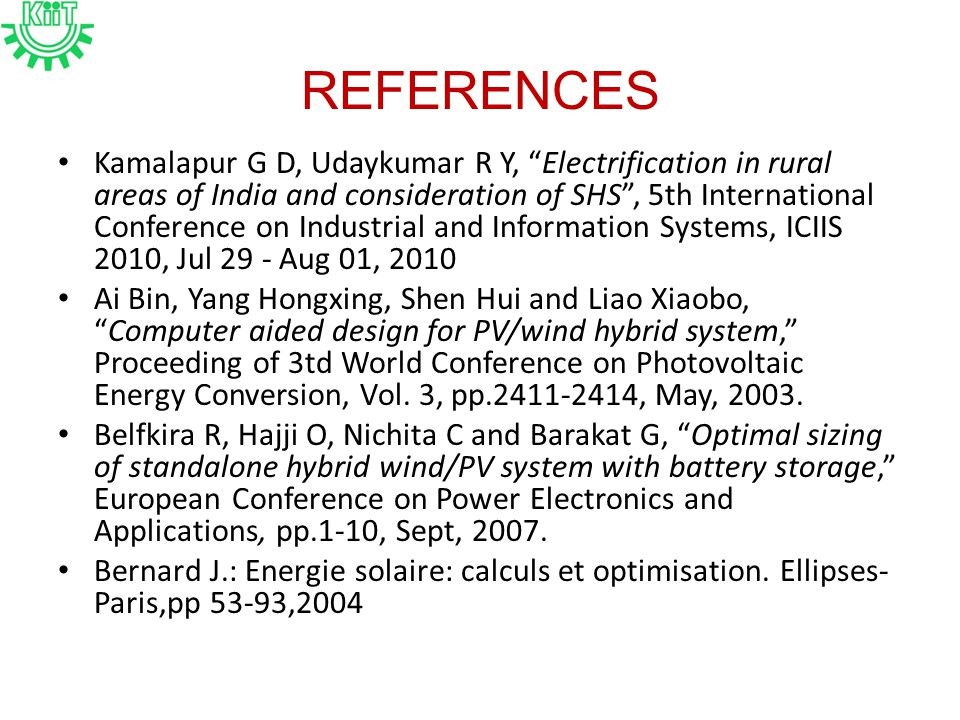 REFERENCES Kamalapur G D, Udaykumar R Y, Electrification in rural areas of India and consideration of SHS , 5th International Conference on Industrial and Information Systems, ICIIS 2010, Jul 29 - Aug 01, 2010 Ai Bin, Yang Hongxing, Shen Hui and Liao Xiaobo, Computer aided design for PV/wind hybrid system, Proceeding of 3td World Conference on Photovoltaic Energy Conversion, Vol.