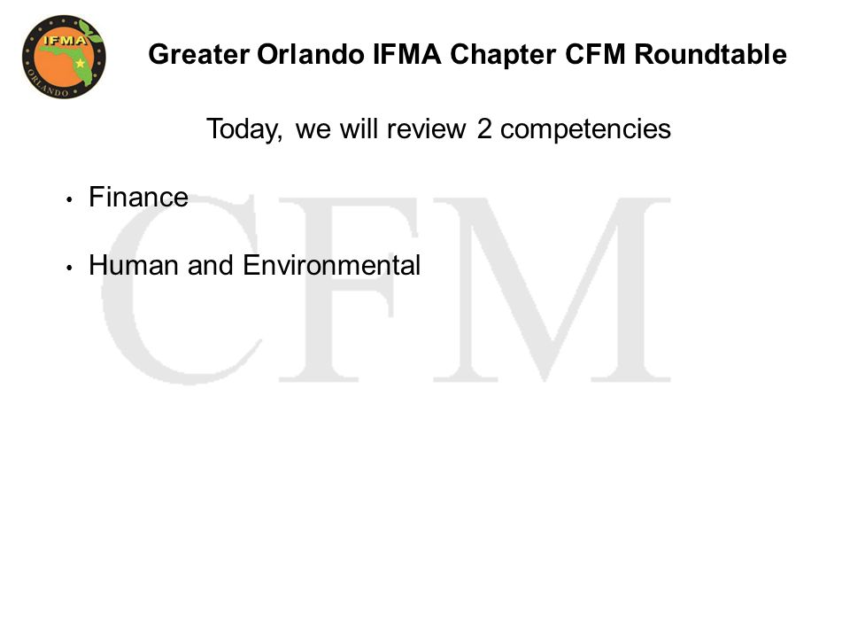 Greater Orlando IFMA Chapter CFM Roundtable Today, we will review 2 competencies Finance Human and Environmental