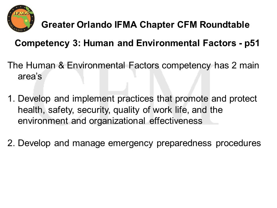 Greater Orlando IFMA Chapter CFM Roundtable Competency 3: Human and Environmental Factors - p51 The Human & Environmental Factors competency has 2 main area's 1.Develop and implement practices that promote and protect health, safety, security, quality of work life, and the environment and organizational effectiveness 2.Develop and manage emergency preparedness procedures