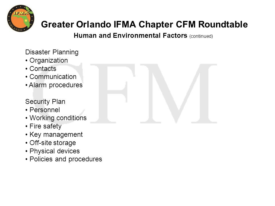 Greater Orlando IFMA Chapter CFM Roundtable Human and Environmental Factors (continued) Disaster Planning Organization Contacts Communication Alarm procedures Security Plan Personnel Working conditions Fire safety Key management Off-site storage Physical devices Policies and procedures
