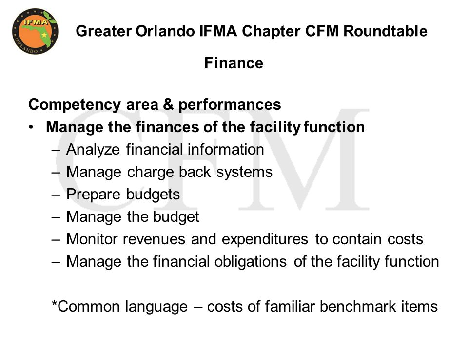 Greater Orlando IFMA Chapter CFM Roundtable Finance Competency area & performances Manage the finances of the facility function –Analyze financial information –Manage charge back systems –Prepare budgets –Manage the budget –Monitor revenues and expenditures to contain costs –Manage the financial obligations of the facility function *Common language – costs of familiar benchmark items