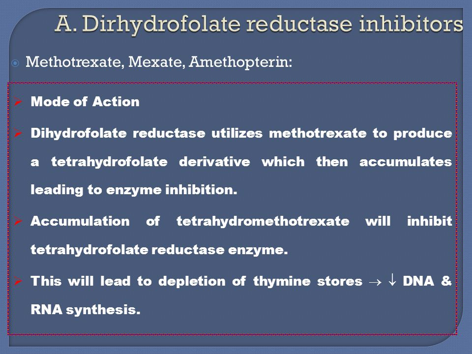  Methotrexate, Mexate, Amethopterin:  Mode of Action  Dihydrofolate reductase utilizes methotrexate to produce a tetrahydrofolate derivative which then accumulates leading to enzyme inhibition.