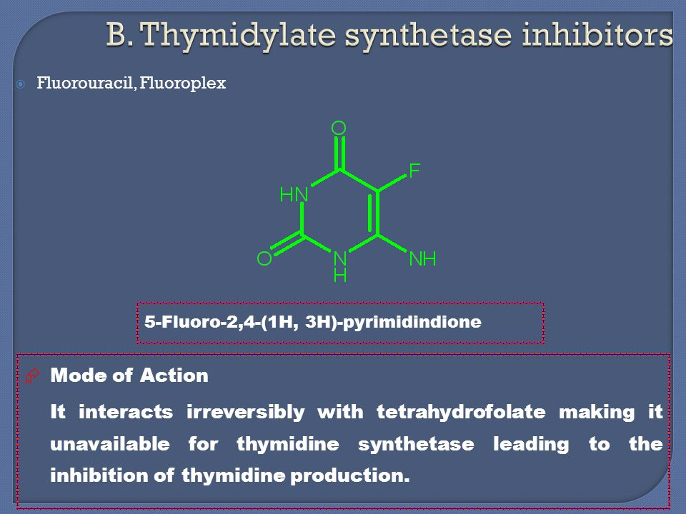  Fluorouracil, Fluoroplex 5-Fluoro-2,4-(1H, 3H)-pyrimidindione  Mode of Action It interacts irreversibly with tetrahydrofolate making it unavailable for thymidine synthetase leading to the inhibition of thymidine production.