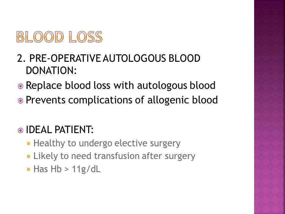 2. PRE-OPERATIVE AUTOLOGOUS BLOOD DONATION:  Replace blood loss with autologous blood  Prevents complications of allogenic blood  IDEAL PATIENT: 