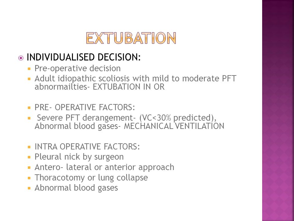  INDIVIDUALISED DECISION:  Pre-operative decision  Adult idiopathic scoliosis with mild to moderate PFT abnormailties- EXTUBATION IN OR  PRE- OPERATIVE FACTORS:  Severe PFT derangement- (VC<30% predicted), Abnormal blood gases- MECHANICAL VENTILATION  INTRA OPERATIVE FACTORS:  Pleural nick by surgeon  Antero- lateral or anterior approach  Thoracotomy or lung collapse  Abnormal blood gases
