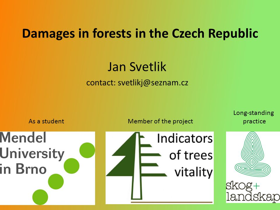 Damages in forests in the Czech Republic Jan Svetlik contact: svetlikj@seznam.cz Long-standing As a student Member of the project practice