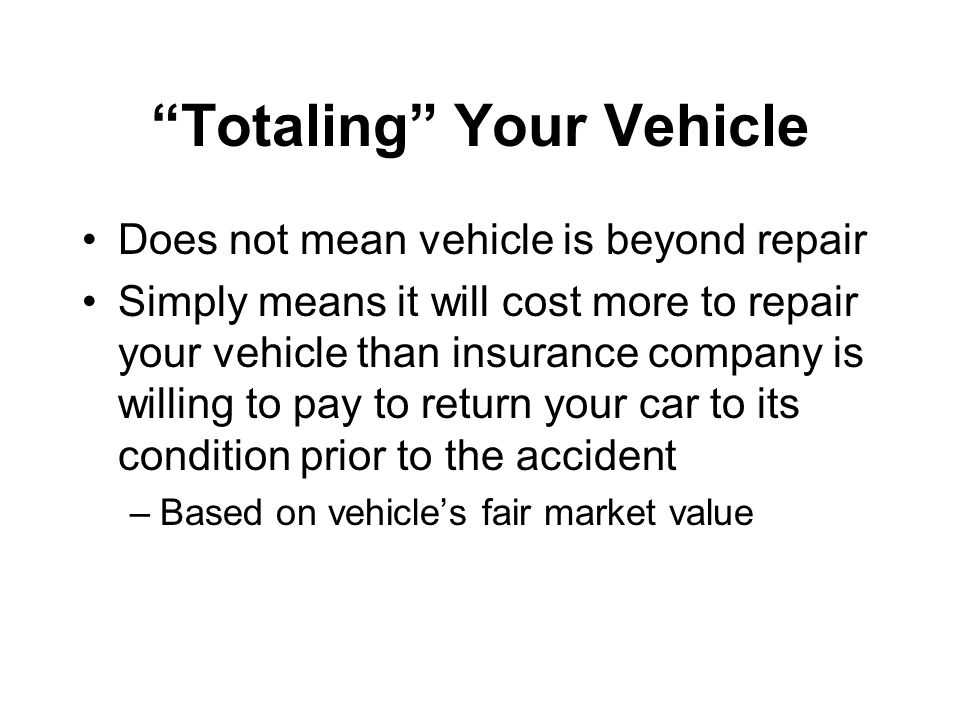 Totaling Your Vehicle Does not mean vehicle is beyond repair Simply means it will cost more to repair your vehicle than insurance company is willing to pay to return your car to its condition prior to the accident –Based on vehicle's fair market value