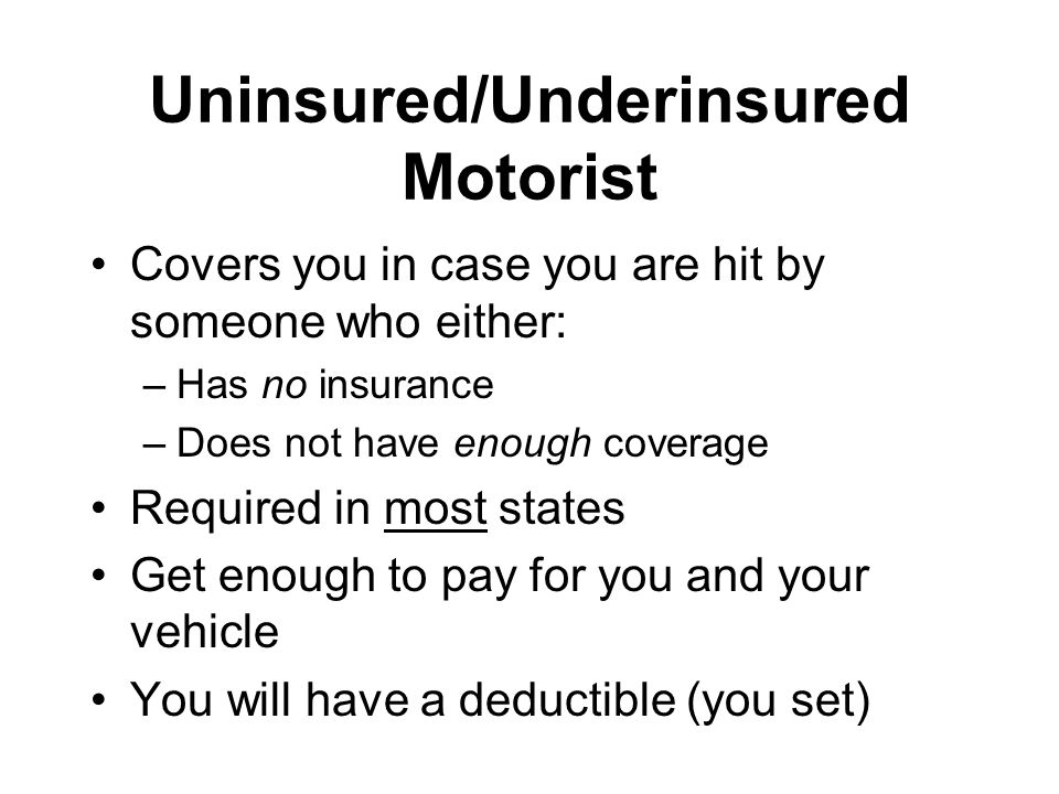 Uninsured/Underinsured Motorist Covers you in case you are hit by someone who either: –Has no insurance –Does not have enough coverage Required in most states Get enough to pay for you and your vehicle You will have a deductible (you set)
