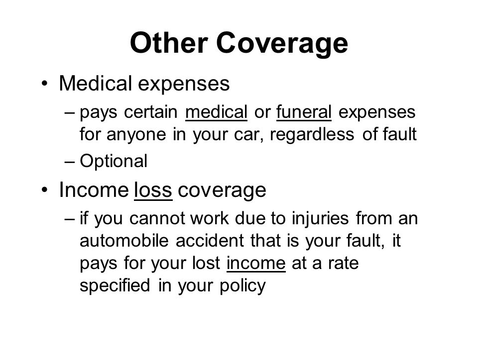 Other Coverage Medical expenses –pays certain medical or funeral expenses for anyone in your car, regardless of fault –Optional Income loss coverage –if you cannot work due to injuries from an automobile accident that is your fault, it pays for your lost income at a rate specified in your policy