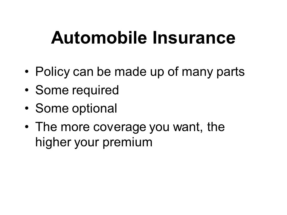 Automobile Insurance Policy can be made up of many parts Some required Some optional The more coverage you want, the higher your premium