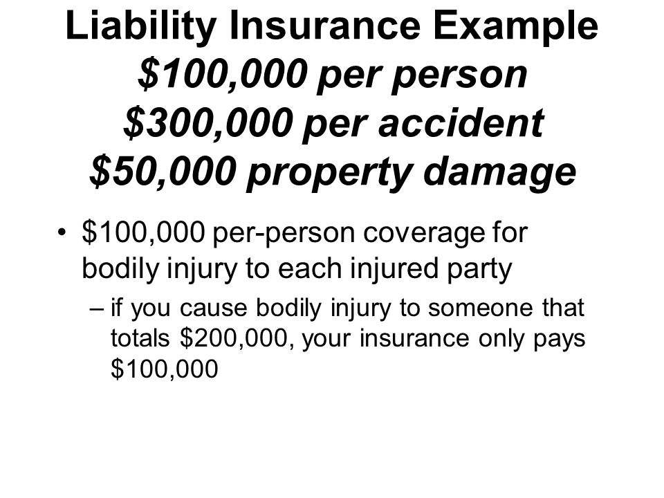 Liability Insurance Example $100,000 per person $300,000 per accident $50,000 property damage $100,000 per-person coverage for bodily injury to each injured party –if you cause bodily injury to someone that totals $200,000, your insurance only pays $100,000