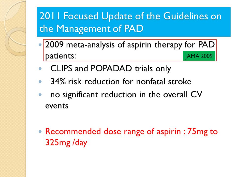 2009 meta-analysis of aspirin therapy for PAD patients: CLIPS and POPADAD trials only 34% risk reduction for nonfatal stroke no significant reduction in the overall CV events Recommended dose range of aspirin : 75mg to 325mg /day JAMA 2009