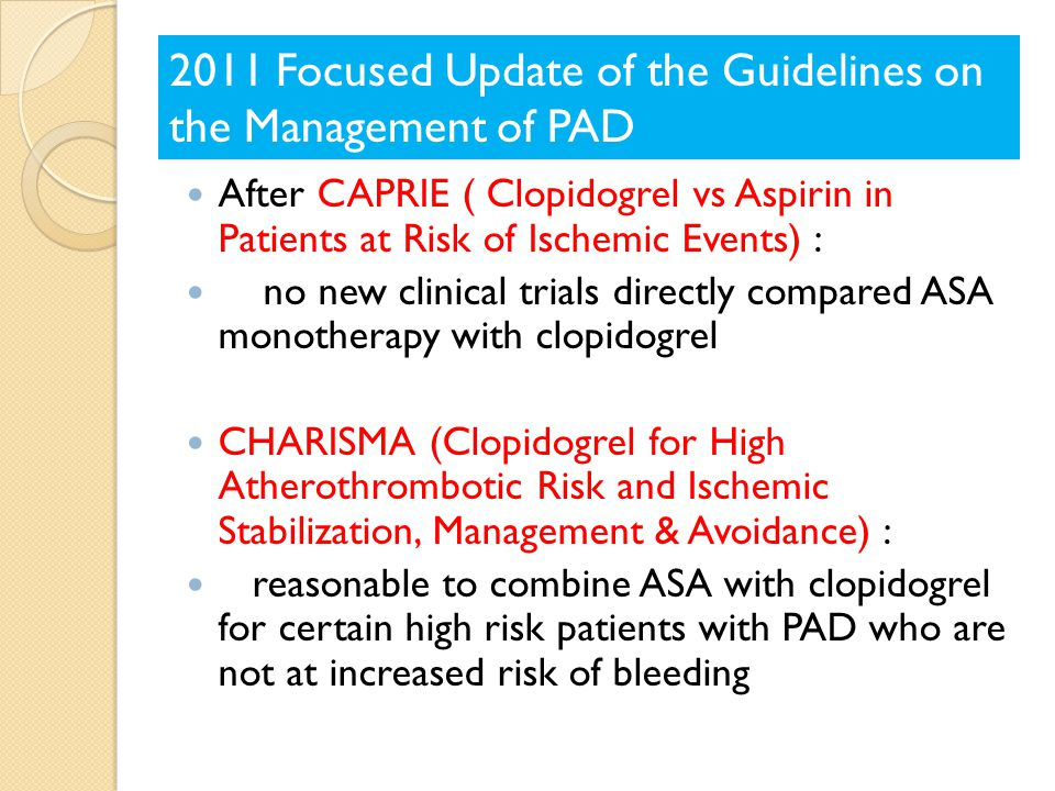 After CAPRIE ( Clopidogrel vs Aspirin in Patients at Risk of Ischemic Events) : no new clinical trials directly compared ASA monotherapy with clopidogrel CHARISMA (Clopidogrel for High Atherothrombotic Risk and Ischemic Stabilization, Management & Avoidance) : reasonable to combine ASA with clopidogrel for certain high risk patients with PAD who are not at increased risk of bleeding 2011 Focused Update of the Guidelines on the Management of PAD