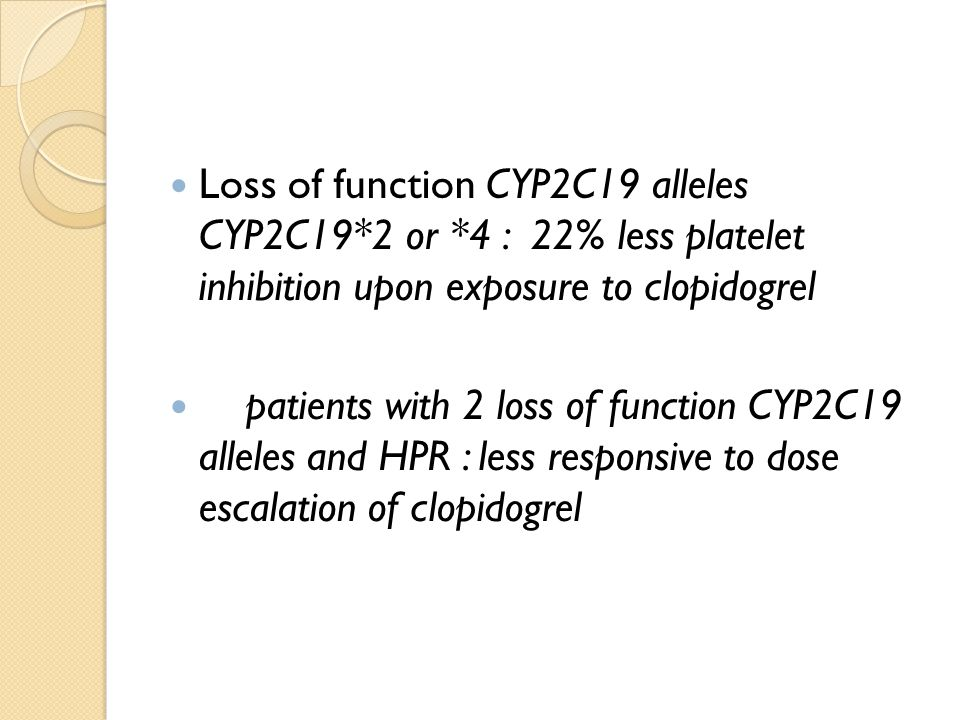 Loss of function CYP2C19 alleles CYP2C19*2 or *4 : 22% less platelet inhibition upon exposure to clopidogrel patients with 2 loss of function CYP2C19 alleles and HPR : less responsive to dose escalation of clopidogrel