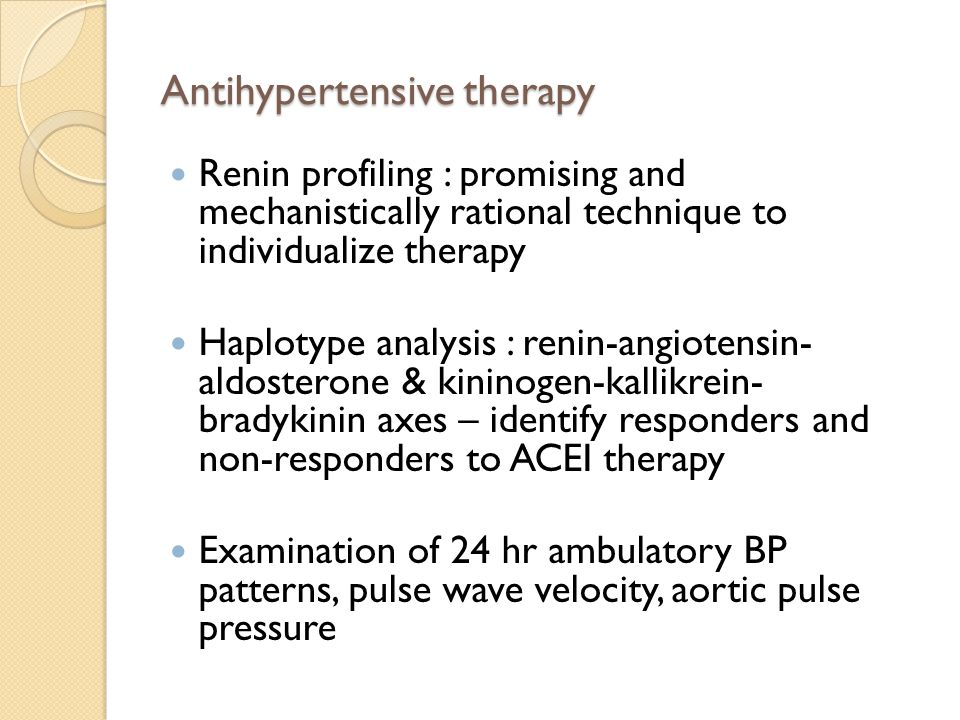 Antihypertensive therapy Renin profiling : promising and mechanistically rational technique to individualize therapy Haplotype analysis : renin-angiotensin- aldosterone & kininogen-kallikrein- bradykinin axes – identify responders and non-responders to ACEI therapy Examination of 24 hr ambulatory BP patterns, pulse wave velocity, aortic pulse pressure