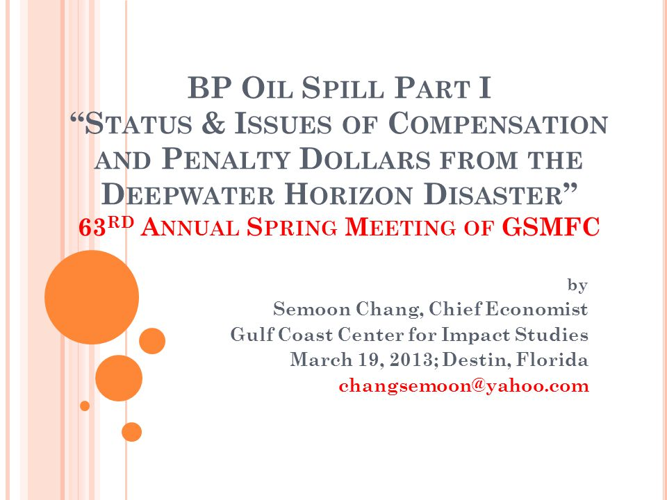 BP O IL S PILL P ART I S TATUS & I SSUES OF C OMPENSATION AND P ENALTY D OLLARS FROM THE D EEPWATER H ORIZON D ISASTER 63 RD A NNUAL S PRING M EETING OF GSMFC by Semoon Chang, Chief Economist Gulf Coast Center for Impact Studies March 19, 2013; Destin, Florida changsemoon@yahoo.com