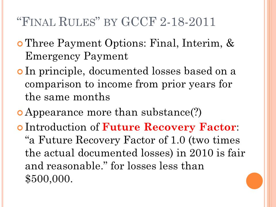 F INAL R ULES BY GCCF 2-18-2011 Three Payment Options: Final, Interim, & Emergency Payment In principle, documented losses based on a comparison to income from prior years for the same months Appearance more than substance( ) Introduction of Future Recovery Factor : a Future Recovery Factor of 1.0 (two times the actual documented losses) in 2010 is fair and reasonable. for losses less than $500,000.