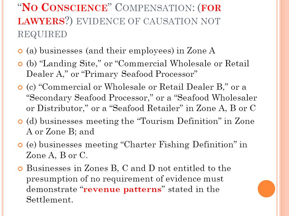 N O C ONSCIENCE C OMPENSATION : ( FOR LAWYERS ) EVIDENCE OF CAUSATION NOT REQUIRED (a) businesses (and their employees) in Zone A (b) Landing Site, or Commercial Wholesale or Retail Dealer A, or Primary Seafood Processor (c) Commercial or Wholesale or Retail Dealer B, or a Secondary Seafood Processor, or a Seafood Wholesaler or Distributor, or a Seafood Retailer in Zone A, B or C (d) businesses meeting the Tourism Definition in Zone A or Zone B; and (e) businesses meeting Charter Fishing Definition in Zone A, B or C.