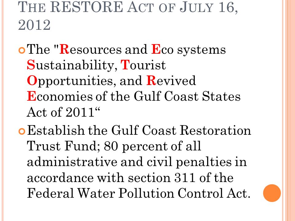 T HE RESTORE A CT OF J ULY 16, 2012 The R esources and E co systems S ustainability, T ourist O pportunities, and R evived E conomies of the Gulf Coast States Act of 2011 Establish the Gulf Coast Restoration Trust Fund; 80 percent of all administrative and civil penalties in accordance with section 311 of the Federal Water Pollution Control Act.