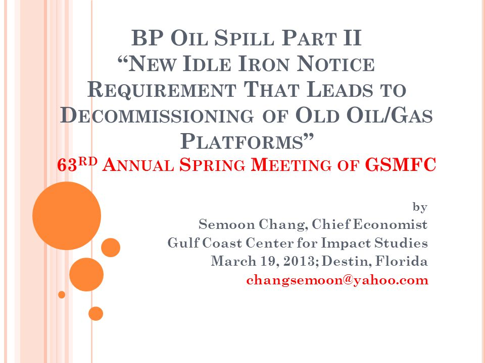 BP O IL S PILL P ART II N EW I DLE I RON N OTICE R EQUIREMENT T HAT L EADS TO D ECOMMISSIONING OF O LD O IL /G AS P LATFORMS 63 RD A NNUAL S PRING M EETING OF GSMFC by Semoon Chang, Chief Economist Gulf Coast Center for Impact Studies March 19, 2013; Destin, Florida changsemoon@yahoo.com