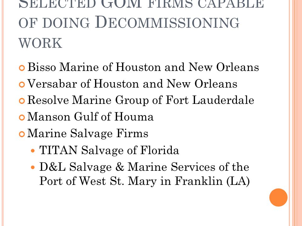 S ELECTED GOM FIRMS CAPABLE OF DOING D ECOMMISSIONING WORK Bisso Marine of Houston and New Orleans Versabar of Houston and New Orleans Resolve Marine Group of Fort Lauderdale Manson Gulf of Houma Marine Salvage Firms TITAN Salvage of Florida D&L Salvage & Marine Services of the Port of West St.