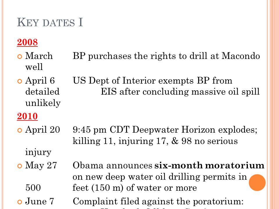 K EY DATES I 2008 March BP purchases the rights to drill at Macondo well April 6US Dept of Interior exempts BP from detailed EIS after concluding massive oil spill unlikely 2010 April 209:45 pm CDT Deepwater Horizon explodes; killing 11, injuring 17, & 98 no serious injury May 27 Obama announces six-month moratorium on new deep water oil drilling permits in 500 feet (150 m) of water or more June 7Complaint filed against the poratorium: Hornbeck Offshore Services v.