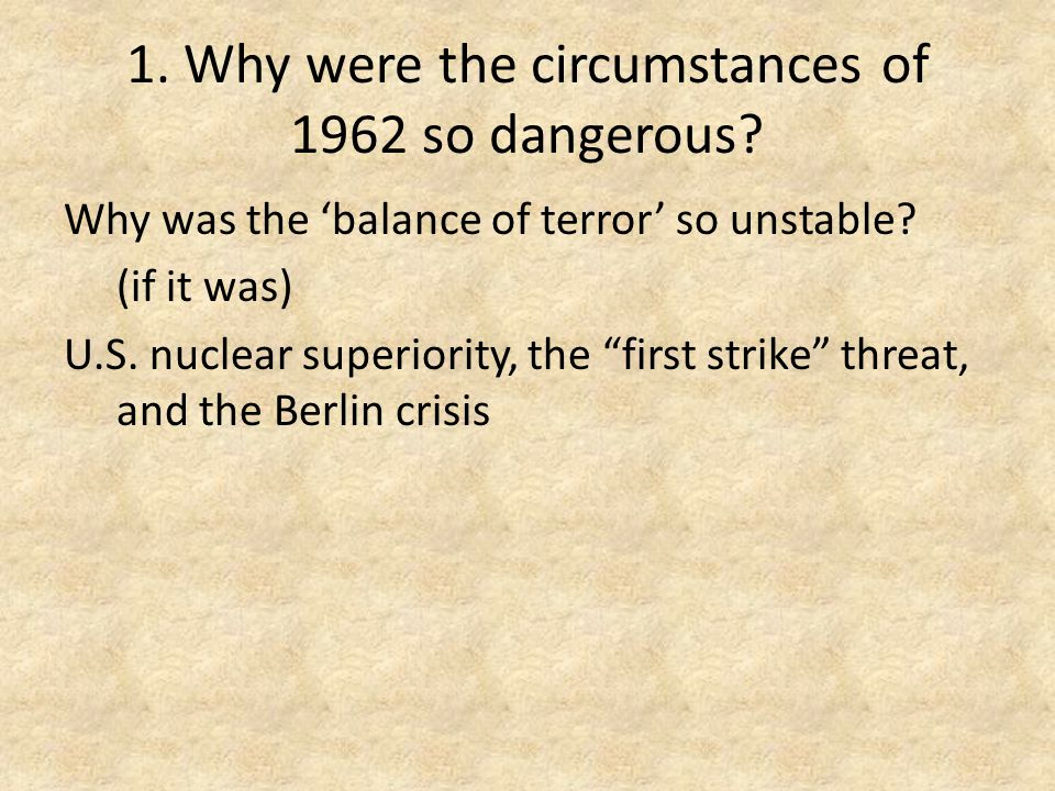 1. Why were the circumstances of 1962 so dangerous.