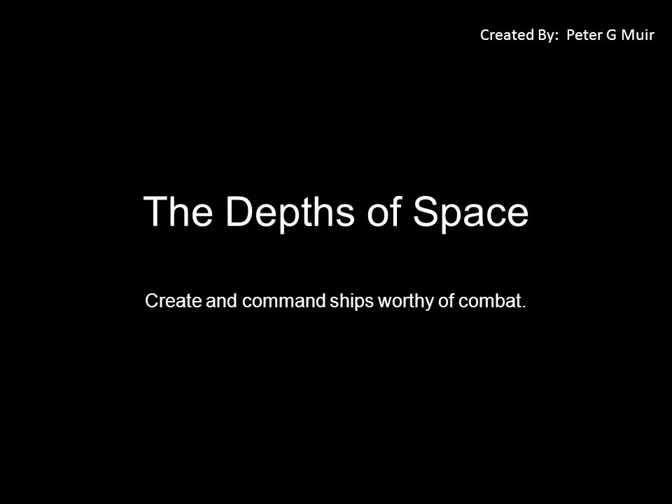 The Depths of Space Create and command ships worthy of combat. Created By: Peter G Muir