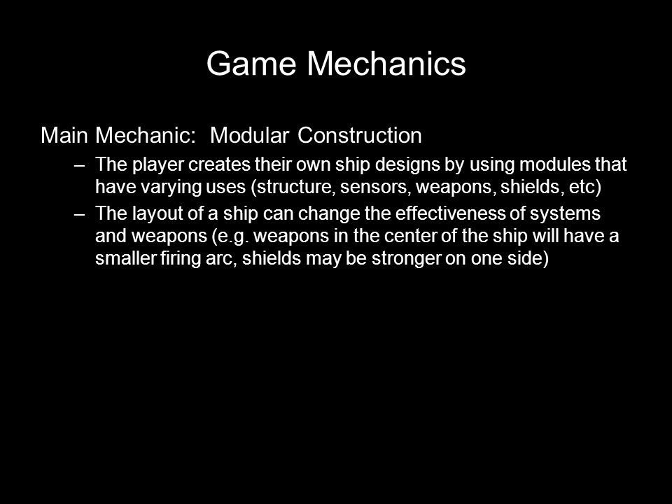 Game Mechanics Main Mechanic: Modular Construction –The player creates their own ship designs by using modules that have varying uses (structure, sensors, weapons, shields, etc) –The layout of a ship can change the effectiveness of systems and weapons (e.g.