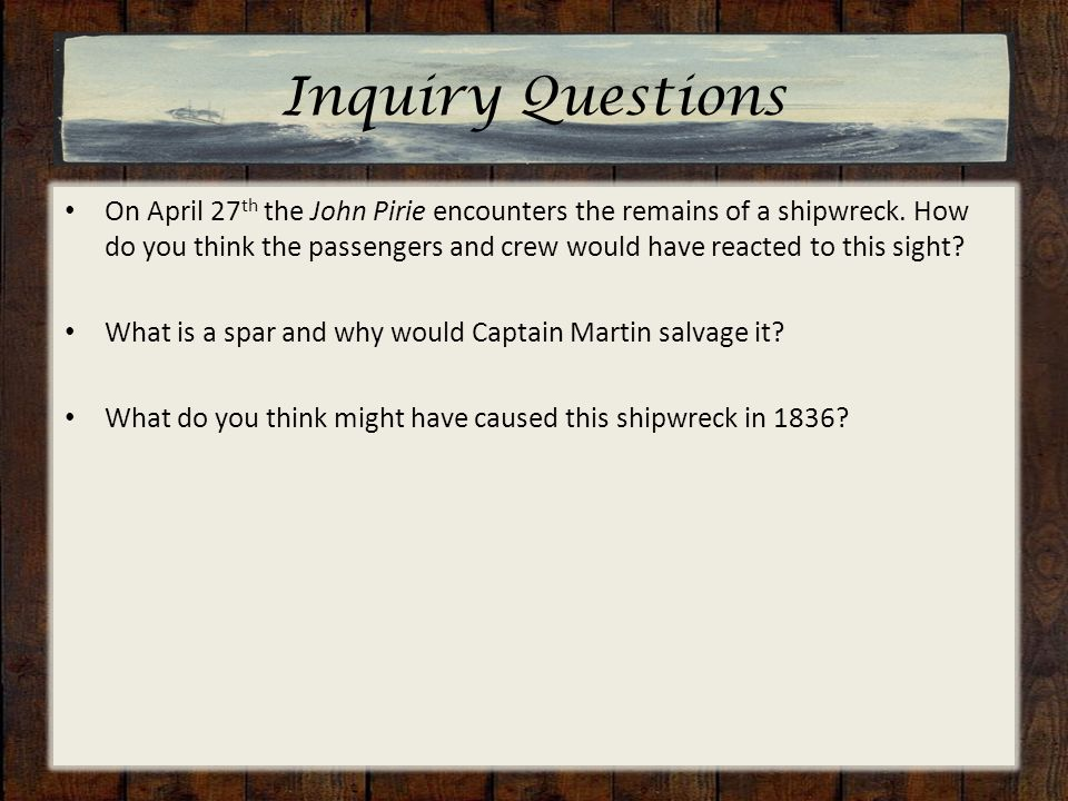 Inquiry Questions On April 27 th the John Pirie encounters the remains of a shipwreck.
