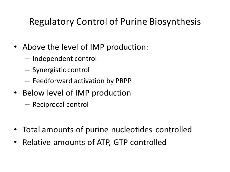 Regulatory Control of Purine Biosynthesis Above the level of IMP production: – Independent control – Synergistic control – Feedforward activation by P