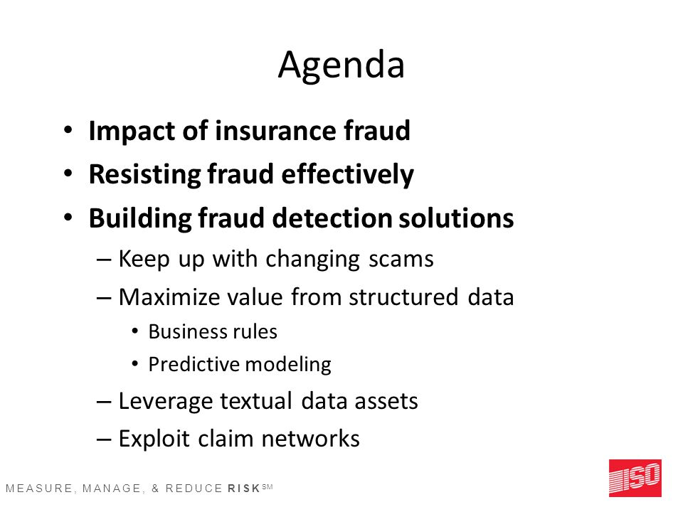 MEASURE, MANAGE, & REDUCE RISK SM Agenda Impact of insurance fraud Resisting fraud effectively Building fraud detection solutions – Keep up with chang