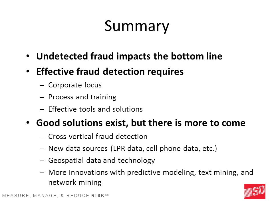 MEASURE, MANAGE, & REDUCE RISK SM Summary Undetected fraud impacts the bottom line Effective fraud detection requires – Corporate focus – Process and