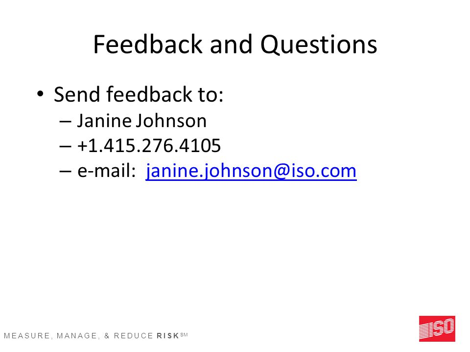 MEASURE, MANAGE, & REDUCE RISK SM Feedback and Questions Send feedback to: – Janine Johnson – +1.415.276.4105 – e-mail: janine.johnson@iso.comjanine.j