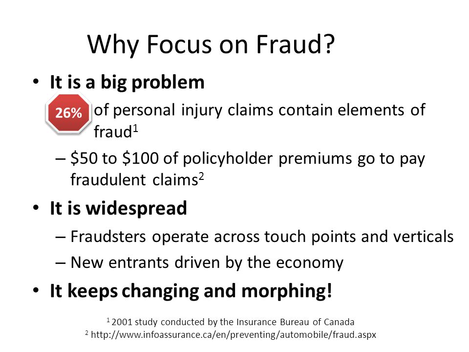 Why Focus on Fraud? It is a big problem – of personal injury claims contain elements of fraud 1 – $50 to $100 of policyholder premiums go to pay fraud