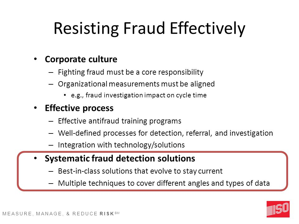 MEASURE, MANAGE, & REDUCE RISK SM Resisting Fraud Effectively Corporate culture – Fighting fraud must be a core responsibility – Organizational measur