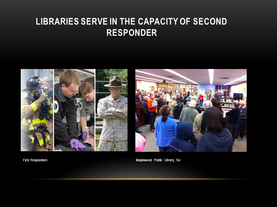 LIBRARIES SERVE IN THE CAPACITY OF SECOND RESPONDER First Responders Maplewood Public Library, NJ