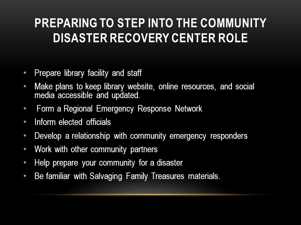 PREPARING TO STEP INTO THE COMMUNITY DISASTER RECOVERY CENTER ROLE Prepare library facility and staff Make plans to keep library website, online resources, and social media accessible and updated.