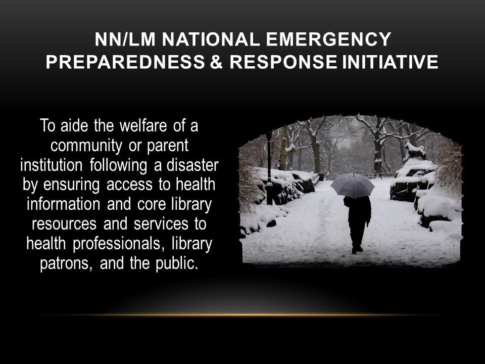 NN/LM NATIONAL EMERGENCY PREPAREDNESS & RESPONSE INITIATIVE To aide the welfare of a community or parent institution following a disaster by ensuring access to health information and core library resources and services to health professionals, library patrons, and the public.
