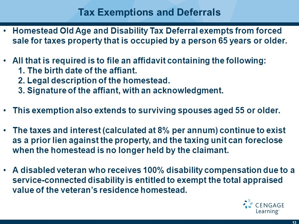 13 Tax Exemptions and Deferrals Homestead Old Age and Disability Tax Deferral exempts from forced sale for taxes property that is occupied by a person 65 years or older.