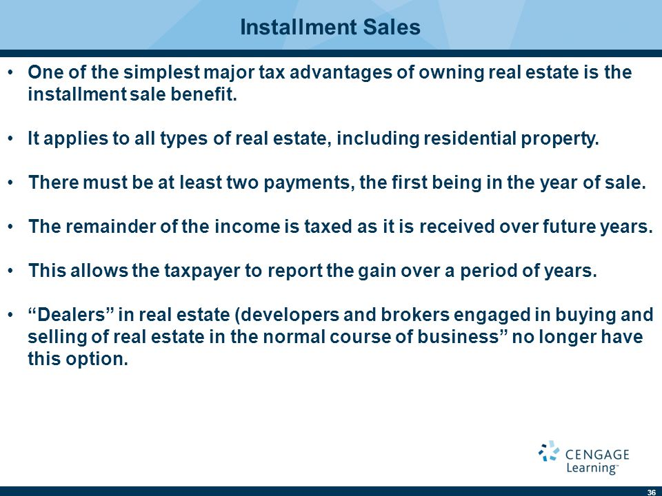 36 Installment Sales One of the simplest major tax advantages of owning real estate is the installment sale benefit.
