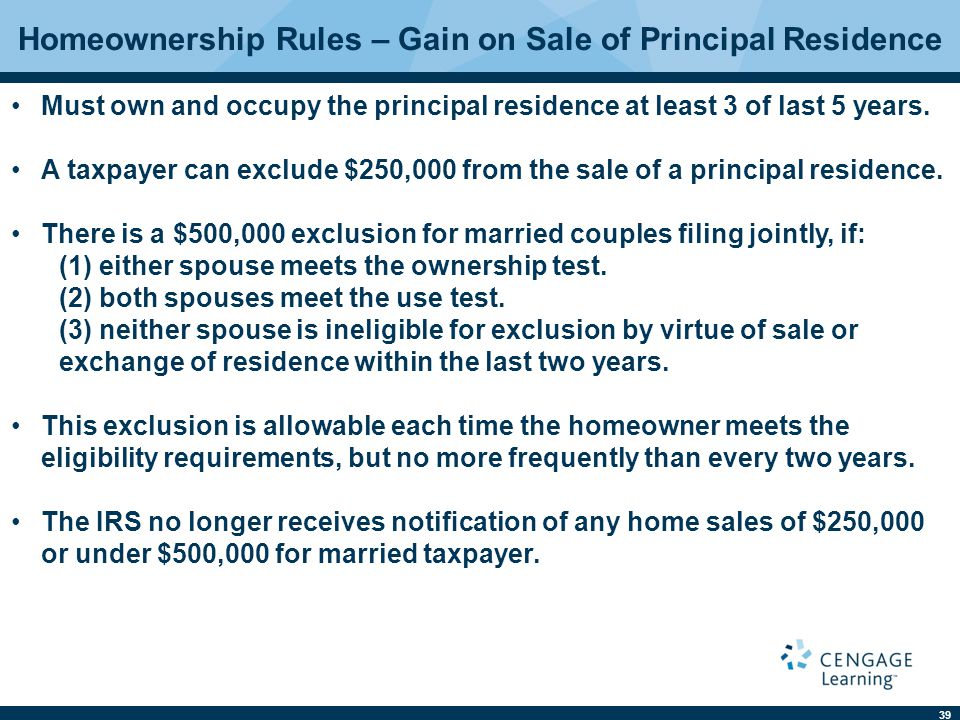 39 Homeownership Rules – Gain on Sale of Principal Residence Must own and occupy the principal residence at least 3 of last 5 years.